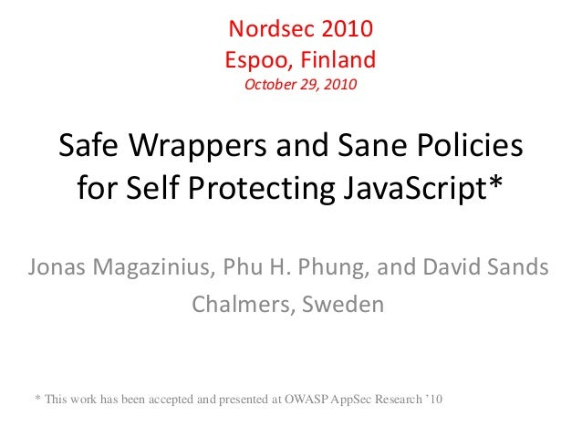 Nordsec 2010  Espoo, Finland  October 29, 2010  Safe Wrappers and Sane Policies  for Self Protecting JavaScript*  Jonas Ma...