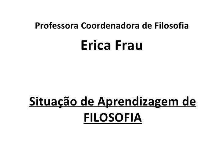 Professora Coordenadora de Filosofia          Erica FrauSituação de Aprendizagem de         FILOSOFIA