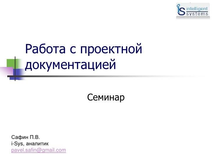 Работа с проектной     документацией                        СеминарСафин П.В.i-Sys, аналитикpavel.safin@gmail.com