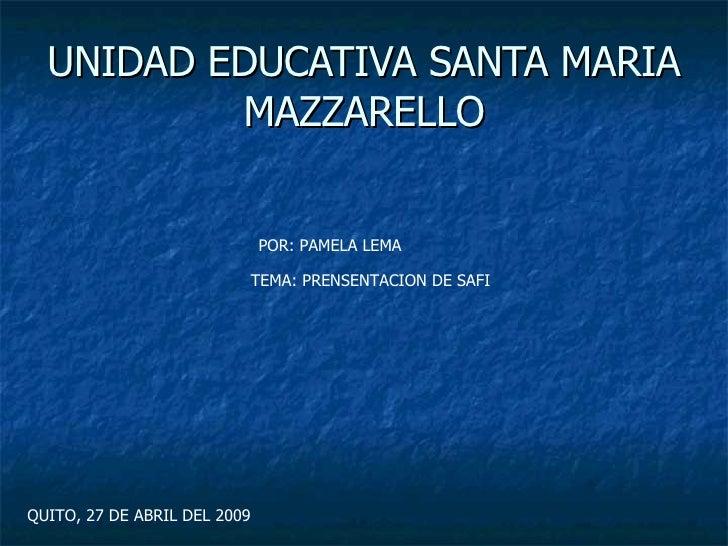 UNIDAD EDUCATIVA SANTA MARIA MAZZARELLO POR: PAMELA LEMA TEMA: PRENSENTACION DE SAFI QUITO, 27 DE ABRIL DEL 2009