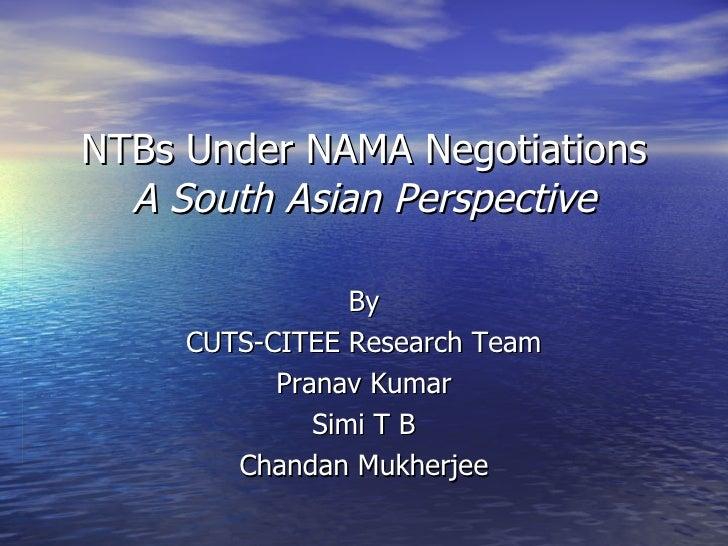 NTBs Under NAMA Negotiations A South Asian Perspective By CUTS-CITEE Research Team Pranav Kumar Simi T B Chandan Mukherjee