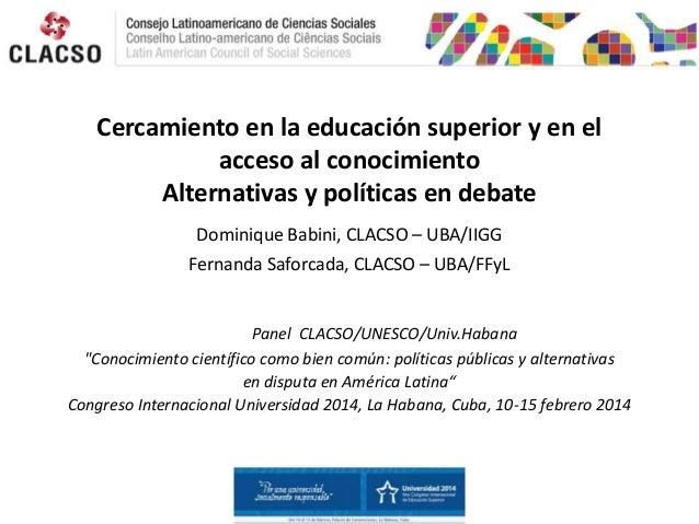 Cercamiento en la educación superior y en el acceso al conocimiento Alternativas y políticas en debate Dominique Babini, C...