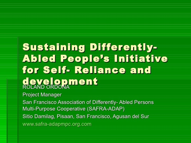 Sustaining Differently-Abled People's Initiative for Self- Reliance and development ROLAND ORDONA Project Manager San Fran...