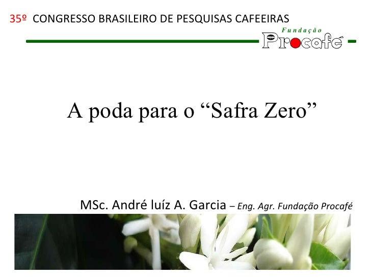 """A poda para o """"Safra Zero"""" MSc. André luíz A. Garcia  –  Eng. Agr. Fundação Procafé 35º  CONGRESSO BRASILEIRO DE PESQUISAS..."""