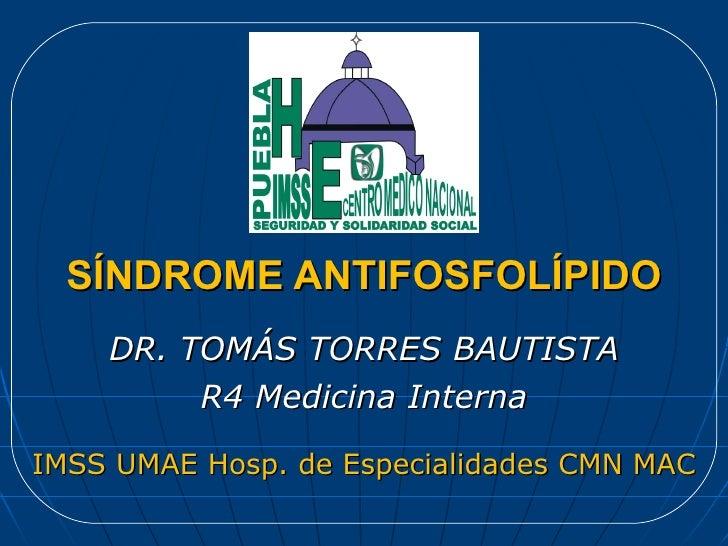 SÍNDROME ANTIFOSFOLÍPIDO DR. TOMÁS TORRES BAUTISTA R4 Medicina Interna IMSS UMAE Hosp. de Especialidades CMN MAC