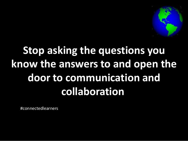 Stop asking the questions you  know the answers to and open the  door to communication and  collaboration  #connectedlearn...