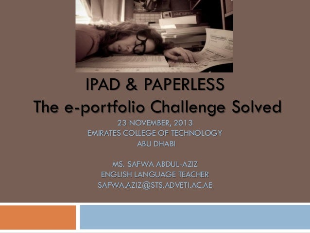 IPAD & PAPERLESS The e-portfolio Challenge Solved 23 NOVEMBER, 2013 EMIRATES COLLEGE OF TECHNOLOGY ABU DHABI MS. SAFWA ABD...