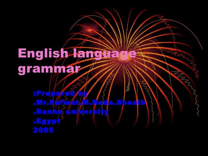 Prepared by: Mr.Safwat.M.Reda.Shoaib. Banha university. Egypt. 2005 English language grammar