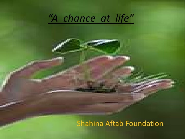 """A  chance  at  life"" <br />Shahina Aftab Foundation<br />"