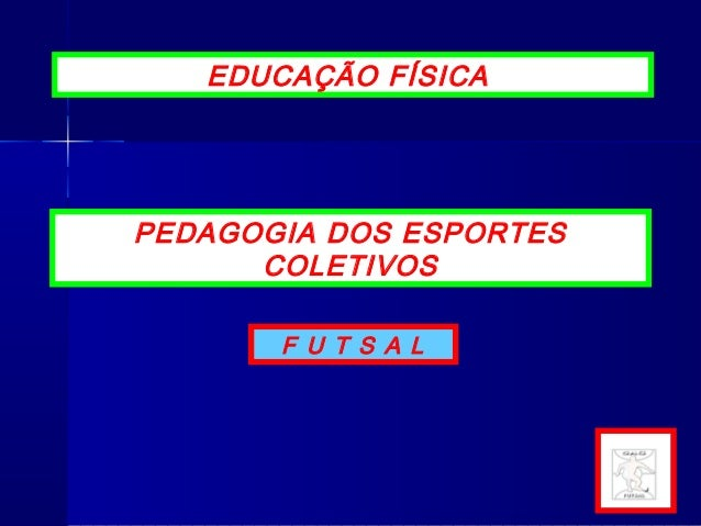 F U T S A L PEDAGOGIA DOS ESPORTES COLETIVOS EDUCAÇÃO FÍSICA