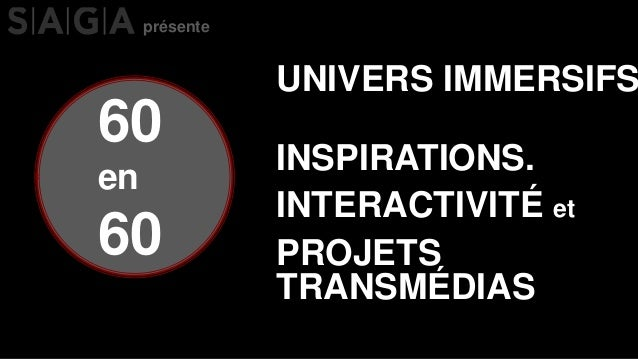 60 en 60 UNIVERS IMMERSIFS PROJETS TRANSMÉDIAS INTERACTIVITÉ et INSPIRATIONS. présente