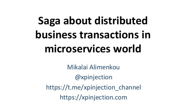 Saga about distributed business transactions in microservices world Mikalai Alimenkou @xpinjection https://t.me/xpinjectio...