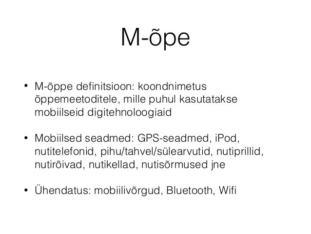 M-õpe • M-õppe definitsioon: koondnimetus õppemeetoditele, mille puhul kasutatakse mobiilseid digitehnoloogiaid • Mobiilsed...
