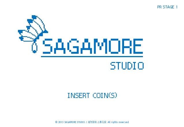 PR STAGE 1  SAGAMORE STUDIO INSERT COIN(S)  ⓒ 2013 SAGAMORE STUDIO. / 새거모어 스튜디오 All rights reserved.