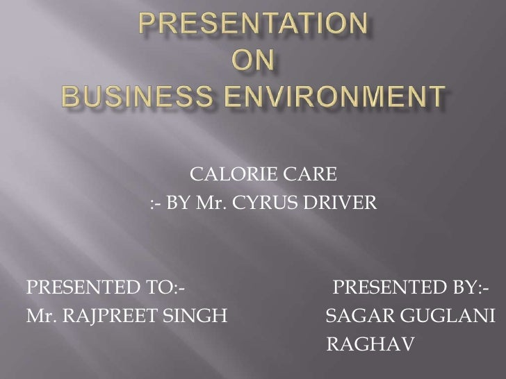 Presentationon business environment<br />CALORIE CARE <br />:- BY Mr. CYRUS DRIVER<br />PRESENTED TO:-                    ...