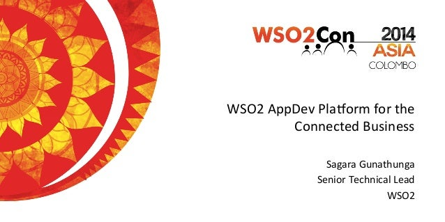 WSO2	   AppDev	   Pla.orm	   for	   the	    Connected	   Business	    Sagara	   Gunathunga	    Senior	   Technical	   Lead...