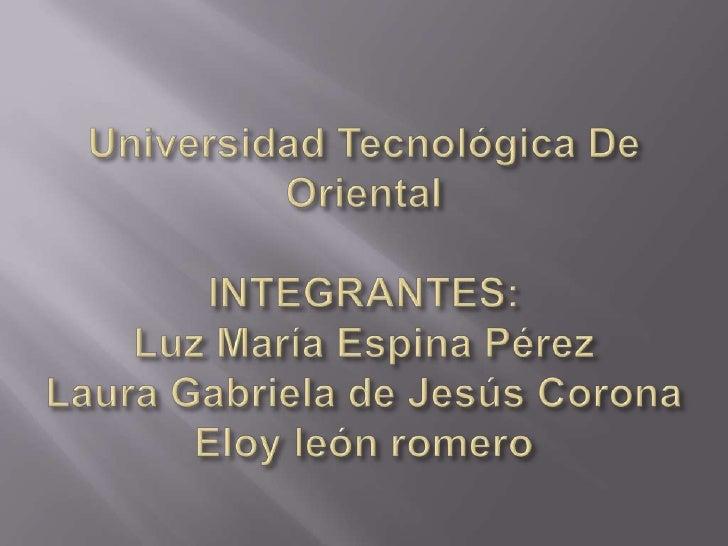 Universidad Tecnológica De OrientalINTEGRANTES:Luz MaríaEspina PérezLaura Gabriela de Jesús CoronaEloy león romero<br />