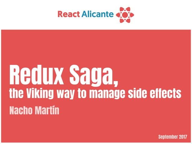 September 2017 Redux Saga,  the Viking way to manage side effects Nacho Martín