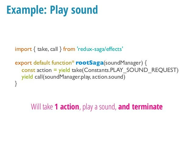 Example: Play sound import { take, call } from 'redux-saga/effects' export default function* rootSaga(soundManager) { whil...