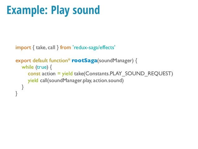 Example: Play sound (takeEvery) import { takeEvery, call } from 'redux-saga/effects' function* playSound(soundManager, act...