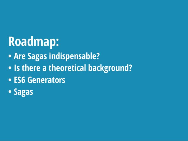 Roadmap: • Are Sagas indispensable? • Is there a theoretical background? • ES6 Generators • Sagas