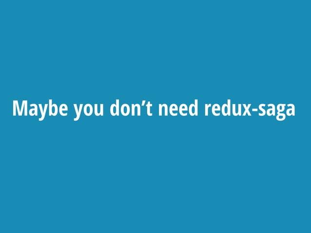 Maybe you don't need redux-saga