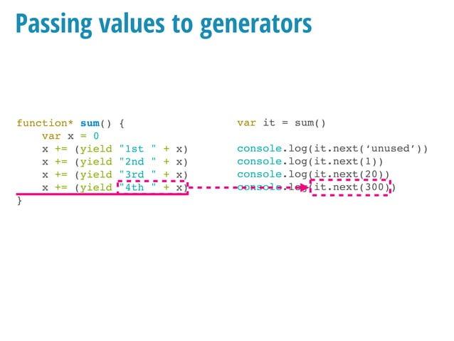 function* sum() { var x = 0 while(true) { x += (yield x) } } Similar, in a loop var it = sum() console.log(it.next('unused...