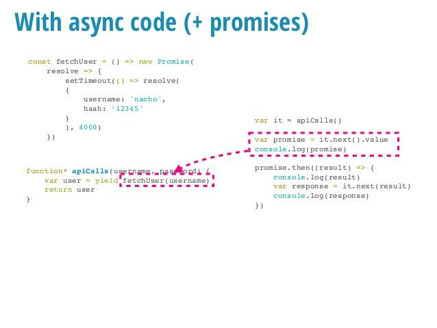 With async code (+ promises) const fetchUser = () => new Promise( resolve => { setTimeout(() => resolve( { username: 'nach...
