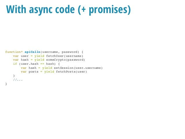 With async code (+ promises) function* apiCalls(username, password) { var user = yield fetchUser(username) var hash = yiel...