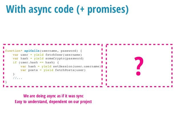 redux-saga (or other libs) With async code (+ promises) function* apiCalls(username, password) { var user = yield fetchUse...