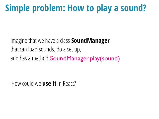 Naive solution class MoveButton extends Component { render() { return ( <Button onPress={() => soundManager.play( 'buzz')}...