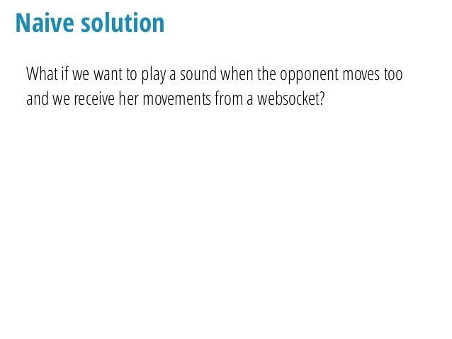 Naive solution What if we want to play a sound when the opponent moves too and we receive her movements from a websocket? ...