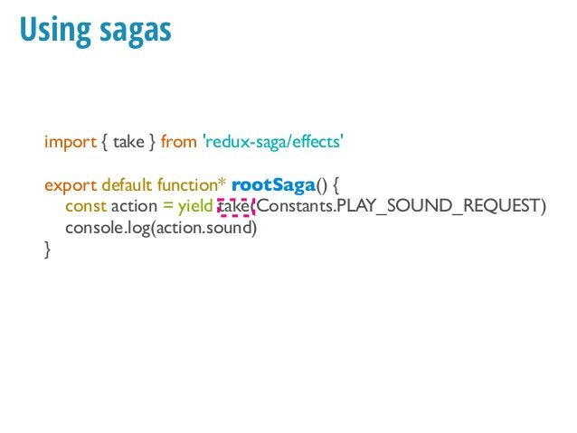 Using sagas import { take } from 'redux-saga/effects' export default function* rootSaga(soundManager) { const action = yie...