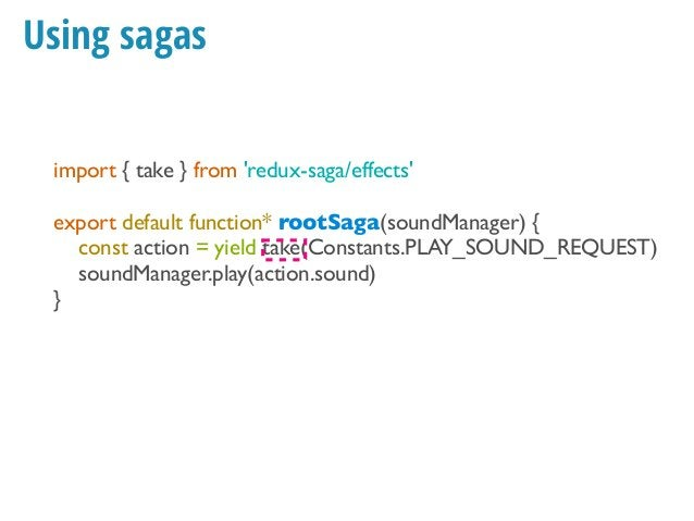 Example: Play sound (call) import { take, call } from 'redux-saga/effects' export default function* rootSaga(soundManager)...