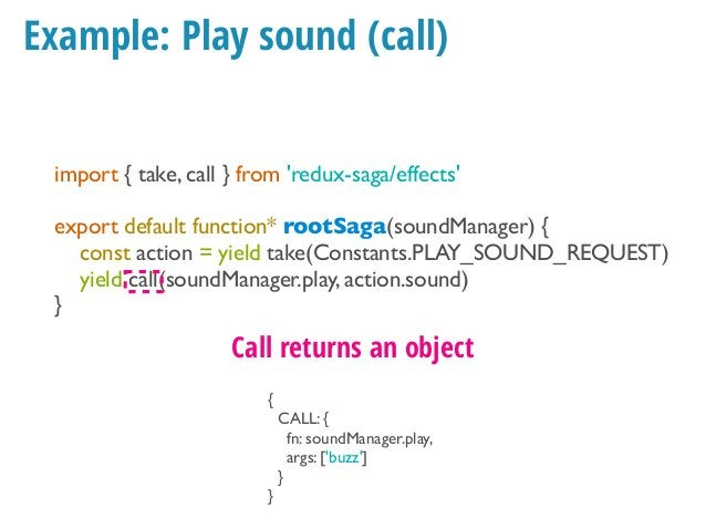 Example: Play sound import { take, call } from 'redux-saga/effects' export default function* rootSaga(soundManager) { cons...