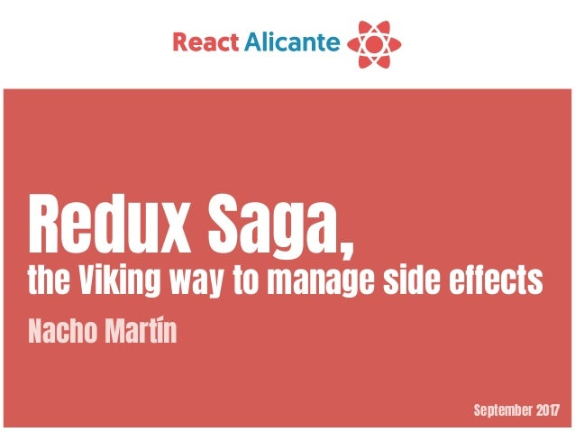 September 2017 Redux Saga,  the Viking way to manage side effects Nacho Martín