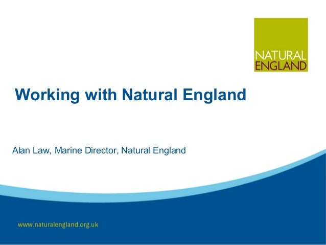 Working with Natural England Alan Law, Marine Director, Natural England