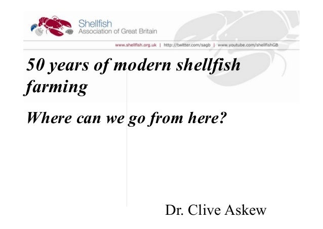50 years of modern shellfish farming Where can we go from here? Dr. Clive Askew