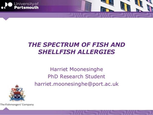 THE SPECTRUM OF FISH AND SHELLFISH ALLERGIES Harriet Moonesinghe PhD Research Student harriet.moonesinghe@port.ac.uk