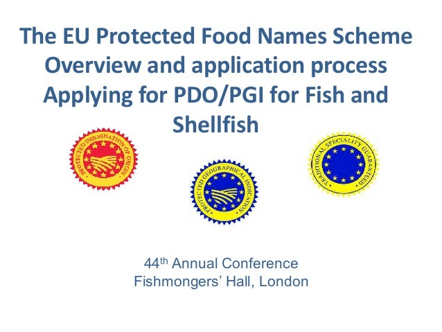 The EU Protected Food Names Scheme Overview and application process Applying for PDO/PGI for Fish and Shellfish 44th Annua...