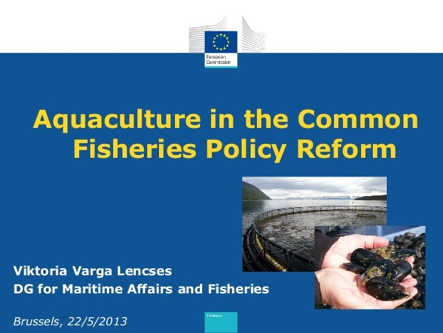Aquaculture in the Common Fisheries Policy Reform Viktoria Varga Lencses DG for Maritime Affairs and Fisheries Brussels, 2...