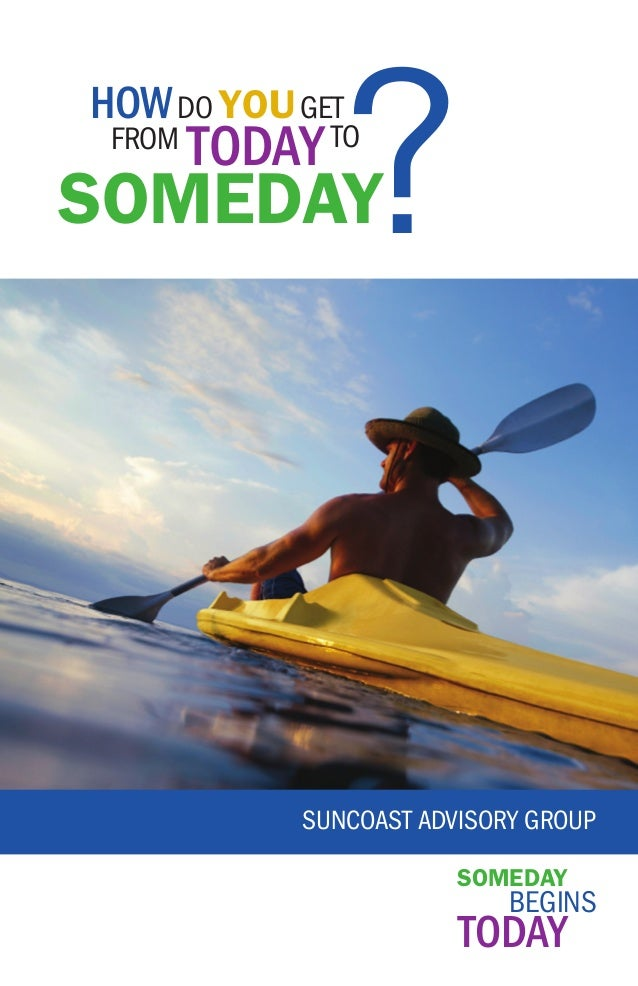 ?  How do you get from  today to  someday  Suncoast Advisory Group someday  Begins  today