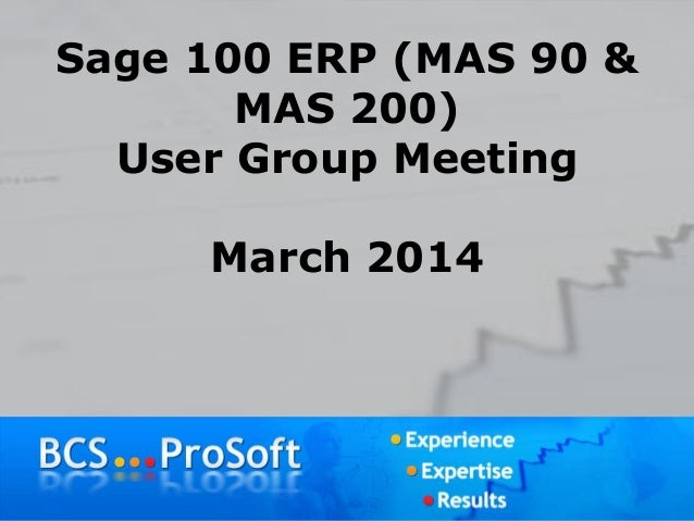 Sage 100 ERP (MAS 90 & MAS 200) User Group Meeting March 2014