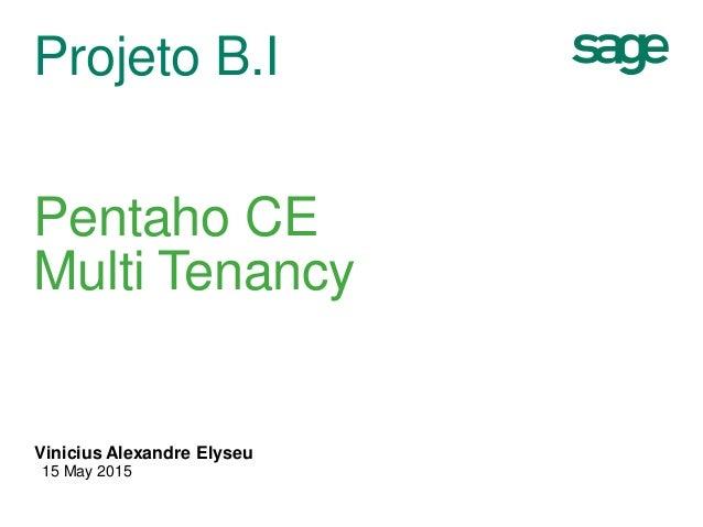 Projeto B.I Pentaho CE Multi Tenancy Vinicius Alexandre Elyseu 15 May 2015