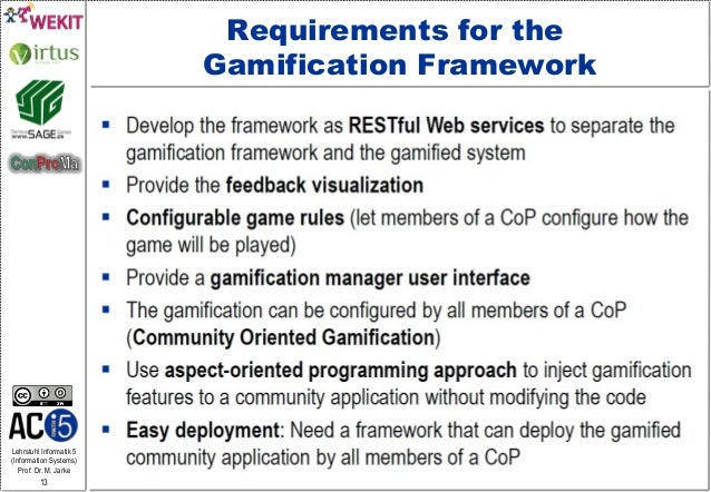 Lehrstuhl Informatik 5 (Information Systems) Prof. Dr. M. Jarke 13 Requirements for the Gamification Framework