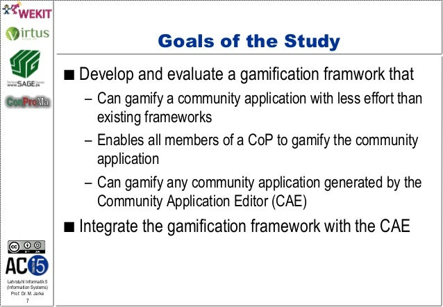 Lehrstuhl Informatik 5 (Information Systems) Prof. Dr. M. Jarke 7 Goals of the Study ■ Develop and evaluate a gamificatio...