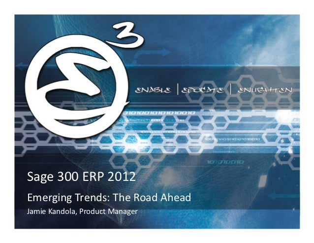 Sage 300 ERP 2012Emerging Trends: The Road AheadJamie Kandola, Product Manager