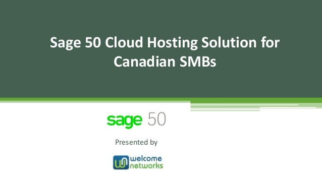 Presented by Sage 50 Cloud Hosting Solution for Canadian SMBs