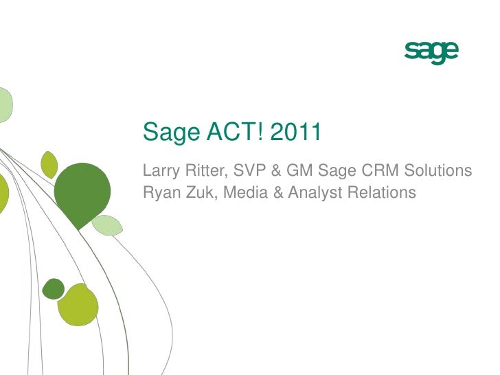 Sage ACT! 2011<br />Larry Ritter, SVP & GM Sage CRM Solutions<br />Ryan Zuk, Media & Analyst Relations<br />