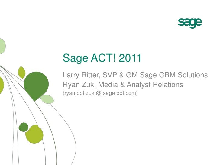 Sage ACT! 2011<br />Larry Ritter, SVP & GM Sage CRM Solutions<br />Ryan Zuk, Media & Analyst Relations<br />(ryan dot zuk ...